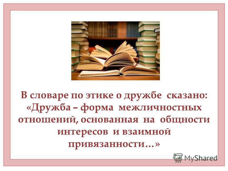 В словаре по этике о дружбе сказано: «Дружба – форма межличностных отношений, основанная на общности интересов и взаимной привязанности…»