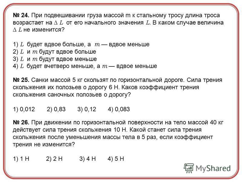 24. При подвешивании груза массой m к стальному тросу длина троса возрастает на L от его начального значения L. В каком случае величина L не изменится? 1) L будет вдвое больше, а m вдвое меньше 2) L и m будут вдвое больше 3) L и m будут вдвое меньше
