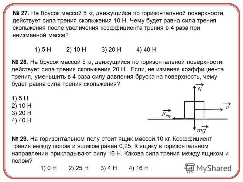 27. На брусок массой 5 кг, движущийся по горизонтальной поверхности, действует сила трения скольжения 10 Н. Чему будет равна сила трения скольжения после увеличения коэффициента трения в 4 раза при неизменной массе? 1) 5 Н 2) 10 Н 3) 20 Н 4) 40 Н 28.