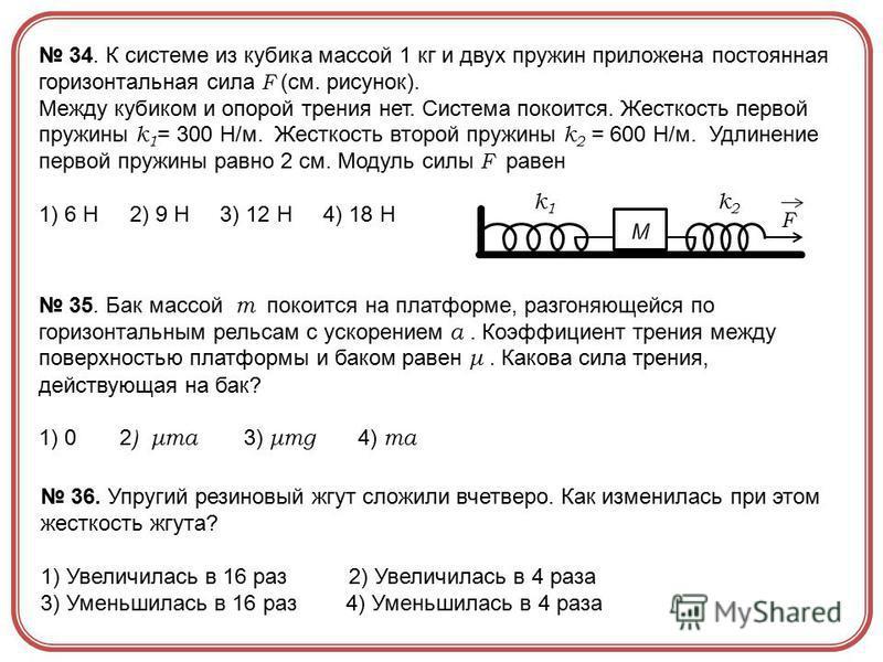 F k1k1 k2k2 M 34. К системе из кубика массой 1 кг и двух пружин приложена постоянная горизонтальная сила F (см. рисунок). Между кубиком и опорой трения нет. Система покоится. Жесткость первой пружины k 1 = 300 Н/м. Жесткость второй пружины k 2 = 600
