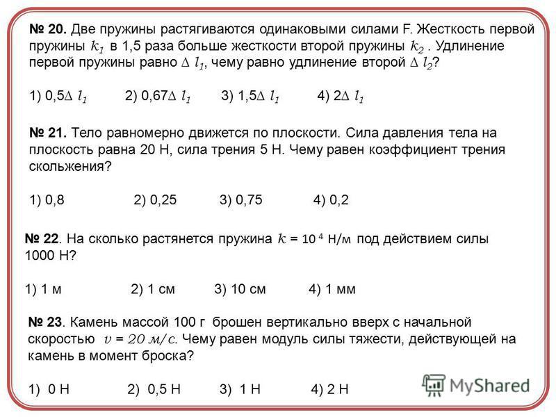 20. Две пружины растягиваются одинаковыми силами F. Жесткость первой пружины k 1 в 1,5 раза больше жесткости второй пружины k 2. Удлинение первой пружины равно l 1, чему равно удлинение второй l 2 ? 1) 0,5 l 1 2) 0,67 l 1 3) 1,5 l 1 4) 2 l 1 21. Тело