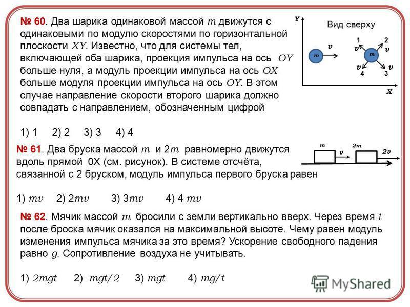 61. Два бруска массой m и 2 m равномерно движутся вдоль прямой 0X (см. рисунок). В системе отсчёта, связанной с 2 бруском, модуль импульса первого бруска равен 1) mv 2) 2 mv 3) 3 mv 4) 4 mv m 2m v 2v 60. Два шарика одинаковой массой m движутся с один