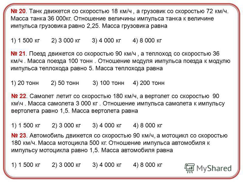 20. Танк движется со скоростью 18 км/ч, а грузовик со скоростью 72 км/ч. Масса танка 36 000 кг. Отношение величины импульса танка к величине импульса грузовика равно 2,25. Масса грузовика равна 1) 1 500 кг 2) 3 000 кг 3) 4 000 кг 4) 8 000 кг 21. Поез