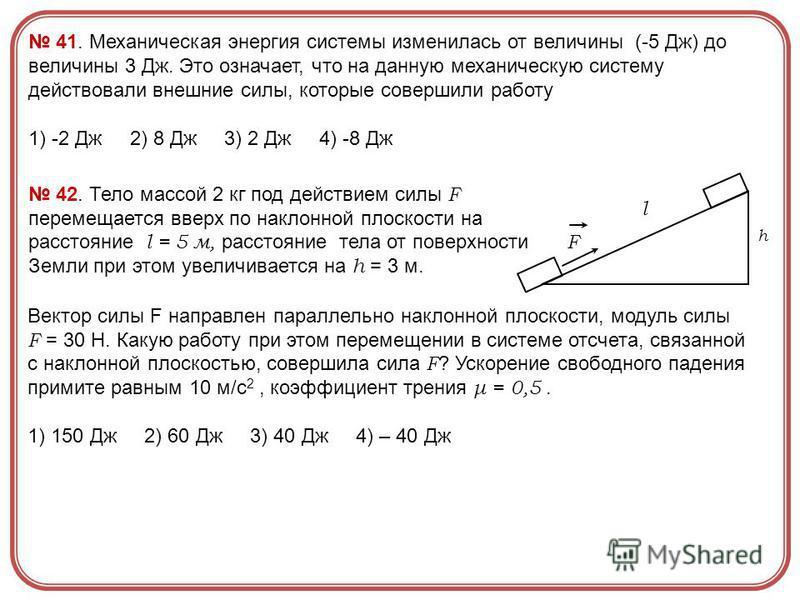 41. Механическая энергия системы изменилась от величины (-5 Дж) до величины 3 Дж. Это означает, что на данную механическую систему действовали внешние силы, которые совершили работу 1) -2 Дж 2) 8 Дж 3) 2 Дж 4) -8 Дж 42. Тело массой 2 кг под действием