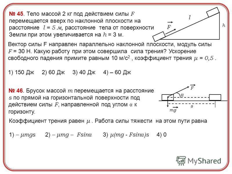 45. Тело массой 2 кг под действием силы F перемещается вверх по наклонной плоскости на расстояние l = 5 м, расстояние тела от поверхности Земли при этом увеличивается на h = 3 м. Вектор силы F направлен параллельно наклонной плоскости, модуль силы F
