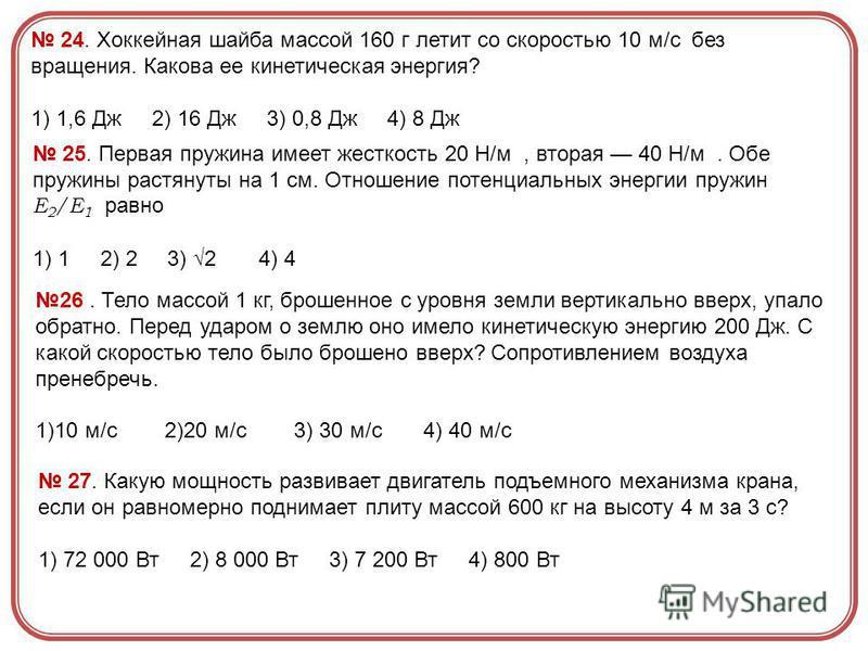 24. Хоккейная шайба массой 160 г летит со скоростью 10 м/с без вращения. Какова ее кинетическая энергия? 1) 1,6 Дж 2) 16 Дж 3) 0,8 Дж 4) 8 Дж 25. Первая пружина имеет жесткость 20 Н/м, вторая 40 Н/м. Обе пружины растянуты на 1 см. Отношение потенциал