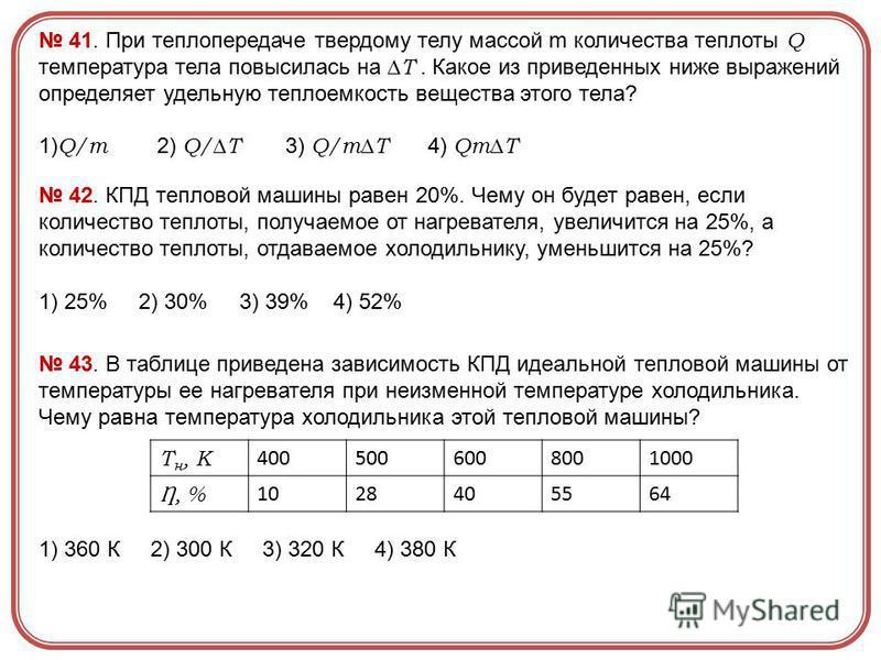 41. При теплопередаче твердому телу массой m количества теплоты Q температура тела повысилась на T. Какое из приведенных ниже выражений определяет удельную теплоемкость вещества этого тела? 1) Q/m 2) Q/T 3) Q/mT 4) QmT 42. КПД тепловой машины равен 2