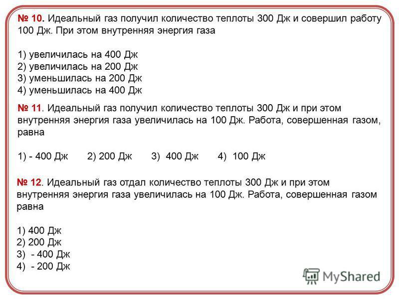 10. Идеальный газ получил количество теплоты 300 Дж и совершил работу 100 Дж. При этом внутренняя энергия газа 1) увеличилась на 400 Дж 2) увеличилась на 200 Дж 3) уменьшилась на 200 Дж 4) уменьшилась на 400 Дж 11. Идеальный газ получил количество те