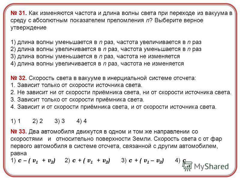 31. Как изменяются частота и длина волны света при переходе из вакуума в среду с абсолютным показателем преломления n? Выберите верное утверждение 1) длина волны уменьшается в n раз, частота увеличивается в n раз 2) длина волны увеличивается в n раз,