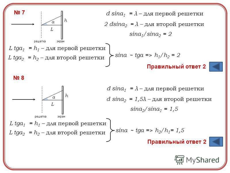 7 экран решетка L a h d sina 1 = λ – для первой решетки 2 dsina 2 = λ – для второй решетки sina 1 /sina 2 = 2 L tga 1 = h 1 – для первой решетки L tga 2 = h 2 – для второй решетки sina ~ tga =>h 1 /h 2 = 2 Правильный ответ 2 8 экран решетка L a h d s