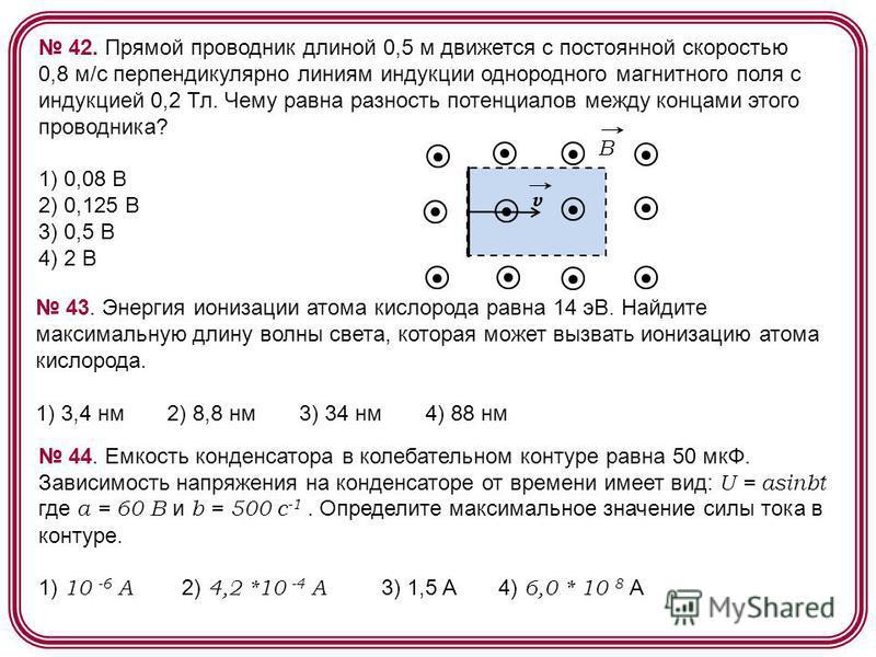 42. Прямой проводник длиной 0,5 м движется с постоянной скоростью 0,8 м/с перпендикулярно линиям индукции однородного магнитного поля с индукцией 0,2 Тл. Чему равна разность потенциалов между концами этого проводника? 1) 0,08 В 2) 0,125 В 3) 0,5 В 4)