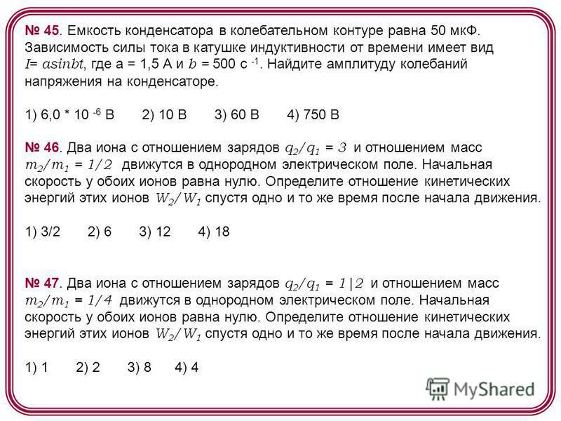 45. Емкость конденсатора в колебательном контуре равна 50 мкФ. Зависимость силы тока в катушке индуктивности от времени имеет вид I= asinbt, где а = 1,5 А и b = 500 c -1. Найдите амплитуду колебаний напряжения на конденсаторе. 1) 6,0 * 10 -6 B 2) 10