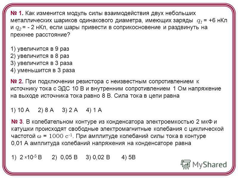 1. Как изменится модуль силы взаимодействия двух небольших металлических шариков одинакового диаметра, имеющих заряды q 1 = +6 н Кл и q 2 = - 2 н Кл, если шары привести в соприкосновение и раздвинуть на прежнее расстояние? 1) увеличится в 9 раз 2) ув