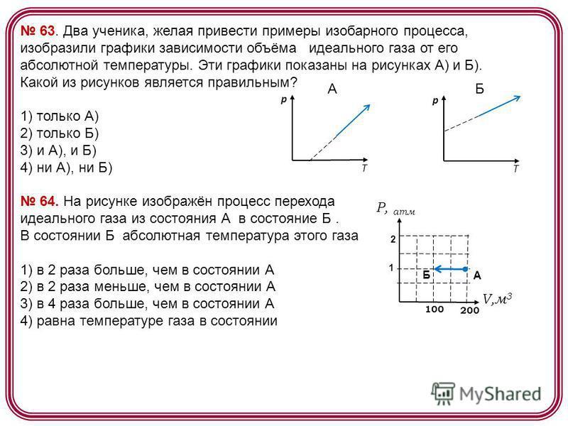 63. Два ученика, желая привести примеры изобарного процесса, изобразили графики зависимости объёма идеального газа от его абсолютной температуры. Эти графики показаны на рисунках А) и Б). Какой из рисунков является правильным? 1) только А) 2) только