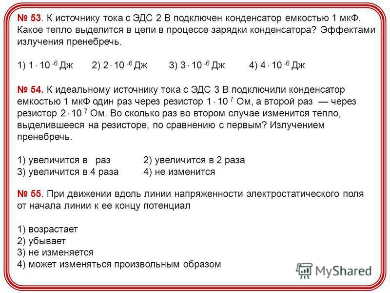 53. К источнику тока с ЭДС 2 В подключен конденсатор емкостью 1 мкФ. Какое тепло выделится в цепи в процессе зарядки конденсатора? Эффектами излучения пренебречь. 1) 1. 10 -6 Дж 2) 2. 10 -6 Дж 3) 3. 10 -6 Дж 4) 4. 10 -6 Дж 54. К идеальному источнику