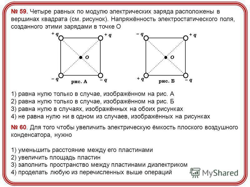 59. Четыре равных по модулю электрических заряда расположены в вершинах квадрата (см. рисунок). Напряжённость электростатического поля, созданного этими зарядами в точке О 1) равна нулю только в случае, изображённом на рис. А 2) равна нулю только в с