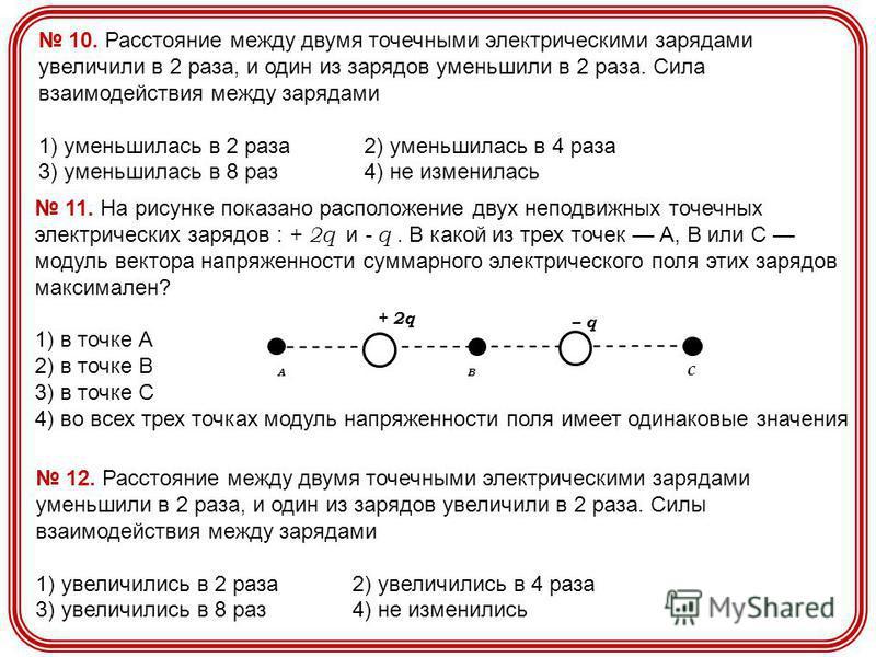 10. Расстояние между двумя точечными электрическими зарядами увеличили в 2 раза, и один из зарядов уменьшили в 2 раза. Сила взаимодействия между зарядами 1) уменьшилась в 2 раза 2) уменьшилась в 4 раза 3) уменьшилась в 8 раз 4) не изменилась 12. Расс