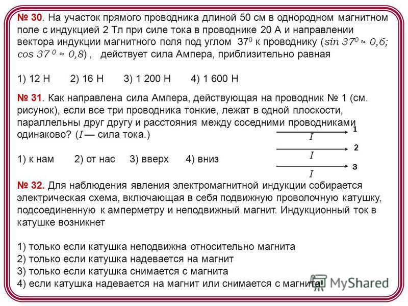 30. На участок прямого проводника длиной 50 см в однородном магнитном поле с индукцией 2 Тл при силе тока в проводнике 20 А и направлении вектора индукции магнитного поля под углом 37 0 к проводнику ( sin 37 0 0,6; cos 37 0 0,8 ), действует сила Ампе