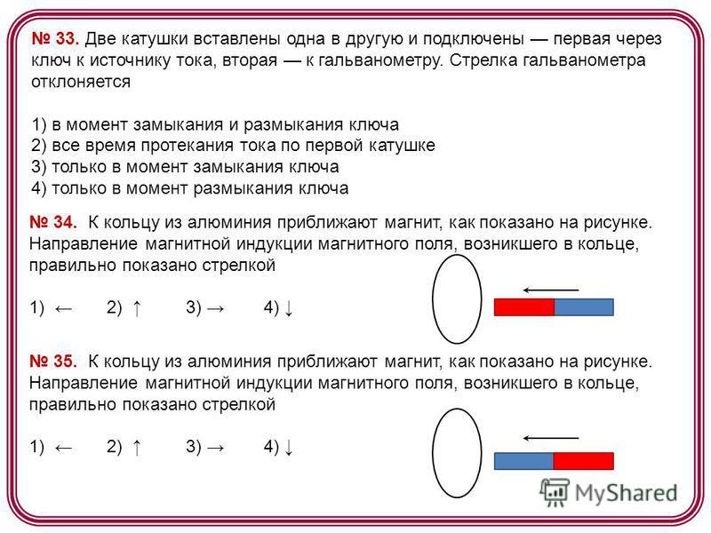 33. Две катушки вставлены одна в другую и подключены первая через ключ к источнику тока, вторая к гальванометру. Стрелка гальванометра отклоняется 1) в момент замыкания и размыкания ключа 2) все время протекания тока по первой катушке 3) только в мом