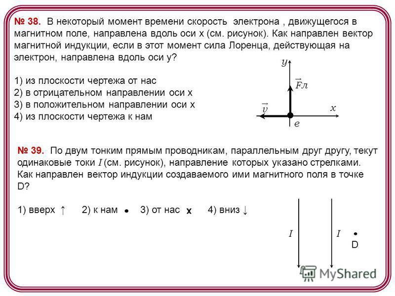38. В некоторый момент времени скорость электрона, движущегося в магнитном поле, направлена вдоль оси х (см. рисунок). Как направлен вектор магнитной индукции, если в этот момент сила Лоренца, действующая на электрон, направлена вдоль оси у? 1) из пл