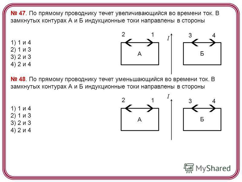 47. По прямому проводнику течет увеличивающийся во времени ток. В замкнутых контурах А и Б индукционные токи направлены в стороны 1) 1 и 4 2) 1 и 3 3) 2 и 3 4) 2 и 4 А Б 2 1 34 48. По прямому проводнику течет уменьшающийся во времени ток. В замкнутых