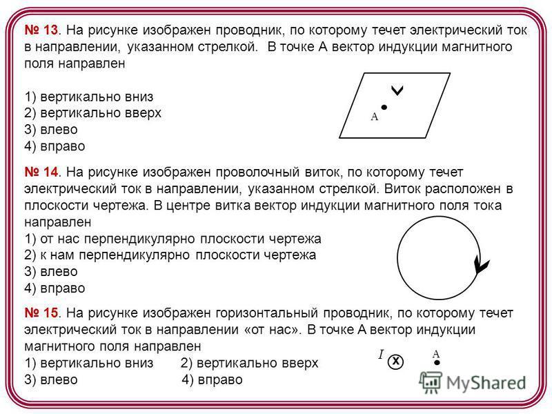13. На рисунке изображен проводник, по которому течет электрический ток в направлении, указанном стрелкой. В точке А вектор индукции магнитного поля направлен 1) вертикально вниз 2) вертикально вверх 3) влево 4) вправо А 14. На рисунке изображен пров