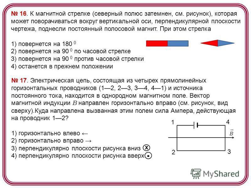 16. К магнитной стрелке (северный полюс затемнен, см. рисунок), которая может поворачиваться вокруг вертикальной оси, перпендикулярной плоскости чертежа, поднесли постоянный полосовой магнит. При этом стрелка 1) повернется на 180 0 2) повернется на 9