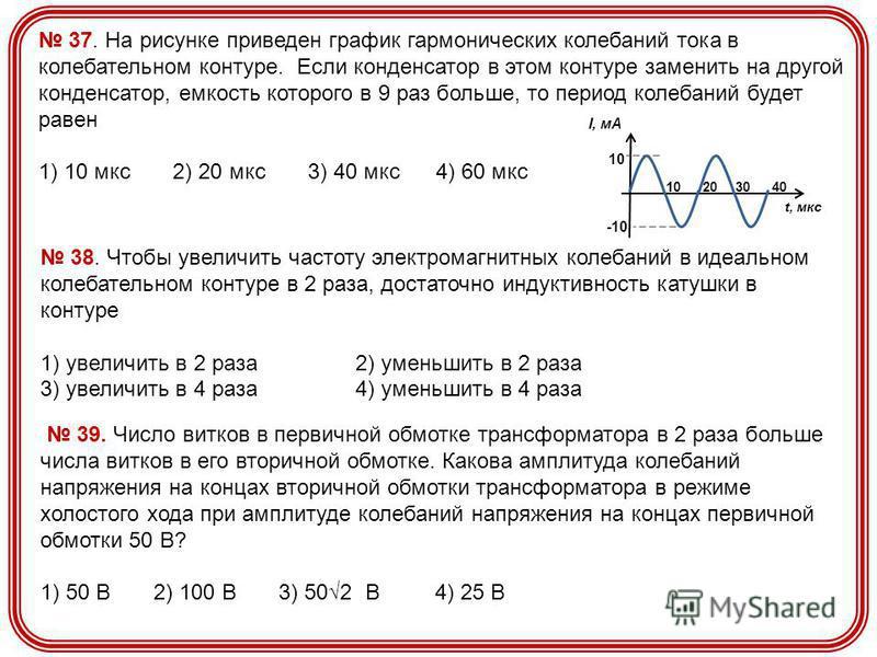 37. На рисунке приведен график гармонических колебаний тока в колебательном контуре. Если конденсатор в этом контуре заменить на другой конденсатор, емкость которого в 9 раз больше, то период колебаний будет равен 1) 10 мкс 2) 20 мкс 3) 40 мкс 4) 60