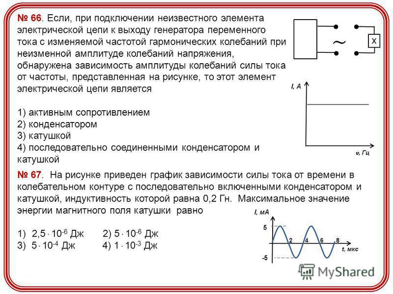 66. Если, при подключении неизвестного элемента электрической цепи к выходу генератора переменного тока с изменяемой частотой гармонических колебаний при неизменной амплитуде колебаний напряжения, обнаружена зависимость амплитуды колебаний силы тока
