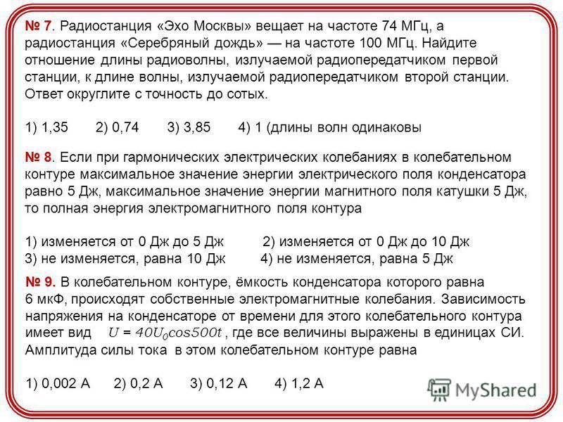 7. Радиостанция «Эхо Москвы» вещает на частоте 74 МГц, а радиостанция «Серебряный дождь» на частоте 100 МГц. Найдите отношение длины радиоволны, излучаемой радиопередатчиком первой станции, к длине волны, излучаемой радиопередатчиком второй станции.