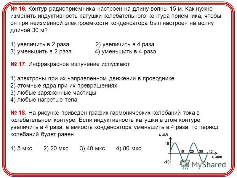 16. Контур радиоприемника настроен на длину волны 15 м. Как нужно изменить индуктивность катушки колебательного контура приемника, чтобы он при неизменной электроемкости конденсатора был настроен на волну длиной 30 м? 1) увеличить в 2 раза 2) увеличи