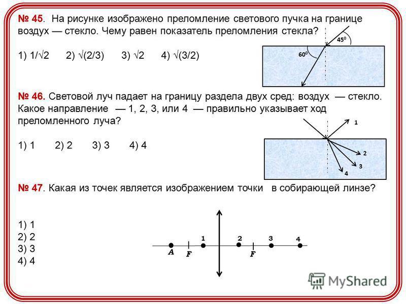 45. На рисунке изображено преломление светового пучка на границе воздух стекло. Чему равен показатель преломления стекла? 1) 1/2 2) (2/3) 3) 2 4) (3/2) 60 0 45 0 46. Световой луч падает на границу раздела двух сред: воздух стекло. Какое направление 1