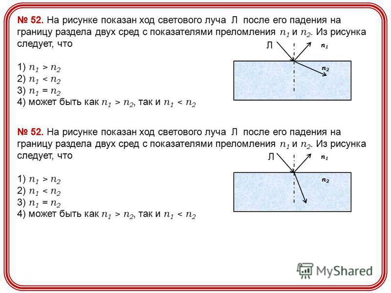 52. На рисунке показан ход светового луча Л после его падения на границу раздела двух сред с показателями преломления n 1 и n 2. Из рисунка следует, что 1) n 1 > n 2 2) n 1 < n 2 3) n 1 = n 2 4) может быть как n 1 > n 2, так и n 1 < n 2 п 2 п 2 п 1 п