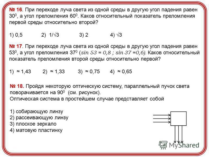 16. При переходе луча света из одной среды в другую угол падения равен 30 0, а угол преломления 60 0. Каков относительный показатель преломления первой среды относительно второй? 1) 0,5 2) 1/3 3) 2 4) 3 17. При переходе луча света из одной среды в др