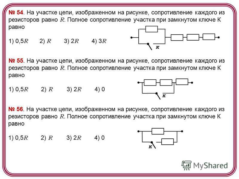 54. На участке цепи, изображенном на рисунке, сопротивление каждого из резисторов равно R. Полное сопротивление участка при замкнутом ключе К равно 1) 0,5 R 2) R 3) 2 R 4) 3 R К 55. На участке цепи, изображенном на рисунке, сопротивление каждого из р