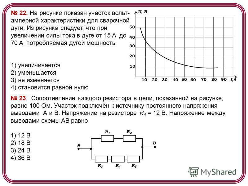 22. На рисунке показан участок вольт- амперной характеристики для сварочной дуги. Из рисунка следует, что при увеличении силы тока в дуге от 15 A до 70 A потребляемая дугой мощность 1) увеличивается 2) уменьшается 3) не изменяется 4) становится равно