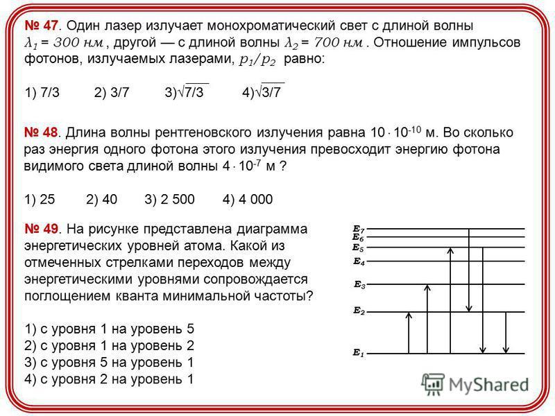 47. Один лазер излучает монохроматический свет с длиной волны λ 1 = 300 нм, другой с длиной волны λ 2 = 700 нм. Отношение импульсов фотонов, излучаемых лазерами, р 1 /р 2 равно: 1) 7/3 2) 3/7 3)7/3 4)3/7 48. Длина волны рентгеновского излучения равна