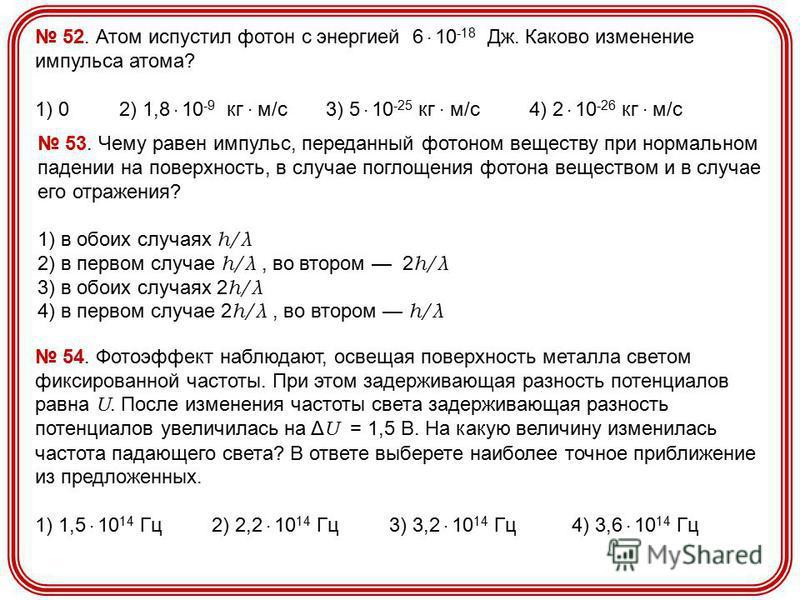 52. Атом испустил фотон с энергией 6. 10 -18 Дж. Каково изменение импульса атома? 1) 0 2) 1,8. 10 -9 кг. м/с 3) 5. 10 -25 кг. м/с 4) 2. 10 -26 кг. м/с 53. Чему равен импульс, переданный фотоном веществу при нормальном падении на поверхность, в случае