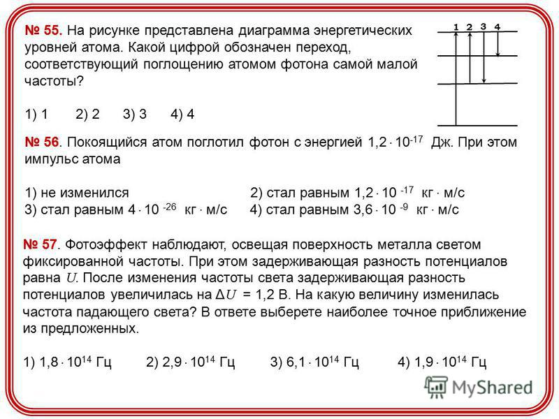 55. На рисунке представлена диаграмма энергетических уровней атома. Какой цифрой обозначен переход, соответствующий поглощению атомом фотона самой малой частоты? 1) 1 2) 2 3) 3 4) 4 1 4 3 2 56. Покоящийся атом поглотил фотон с энергией 1,2. 10 -17 Дж