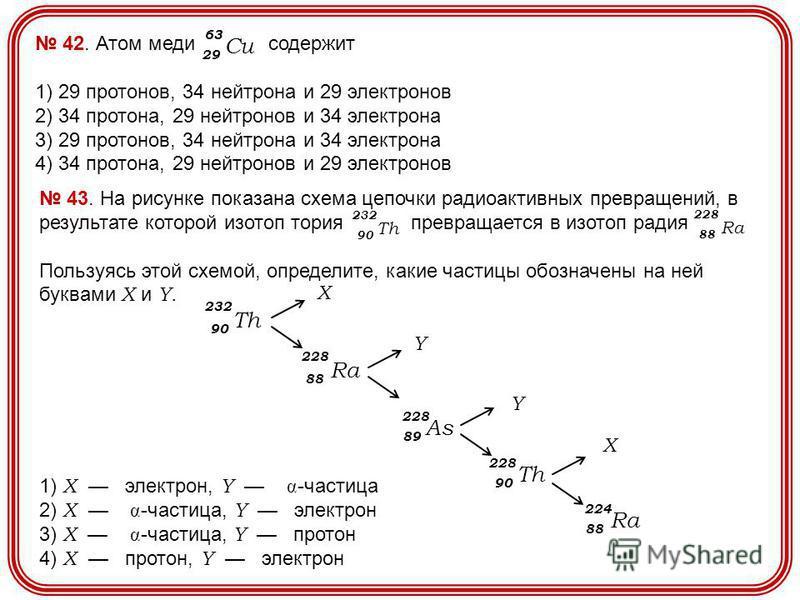 42. Атом меди содержит 1) 29 протонов, 34 нейтрона и 29 электронов 2) 34 протона, 29 нейтронов и 34 электрона 3) 29 протонов, 34 нейтрона и 34 электрона 4) 34 протона, 29 нейтронов и 29 электронов 29 Cu 63 43. На рисунке показана схема цепочки радиоа
