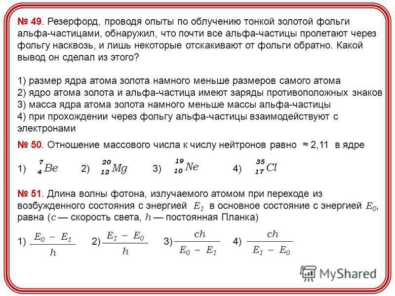 49. Резерфорд, проводя опыты по облучению тонкой золотой фольги альфа-частицами, обнаружил, что почти все альфа-частицы пролетают через фольгу насквозь, и лишь некоторые отскакивают от фольги обратно. Какой вывод он сделал из этого? 1) размер ядра ат