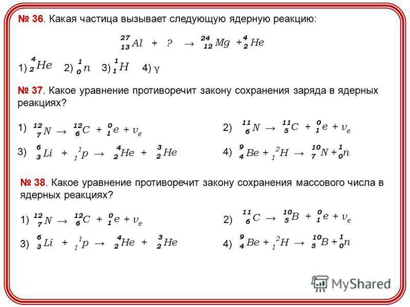 36. Какая частица вызывает следующую ядерную реакцию: 1) 2) 3) 4) γ 2 Нe2 Нe 4 0 п 0 п 1 1 Н1 Н 1 13 Al + ? 27 12 Mg + 24 2 He 4 37. Какое уравнение противоречит закону сохранения заряда в ядерных реакциях? 1) 2) 3) 4) 7 N 12 6 C + + ν e 12 1 e 0 3 L