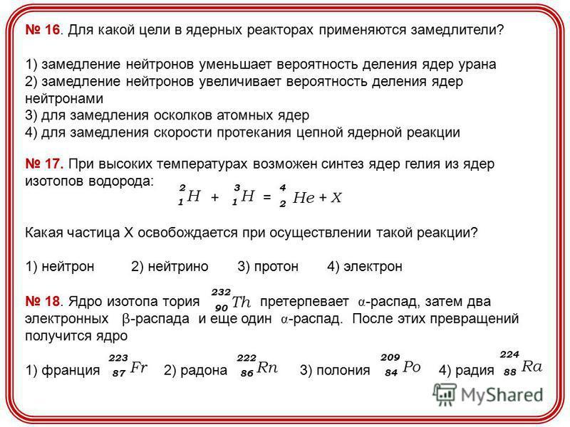 16. Для какой цели в ядерных реакторах применяются замедлители? 1) замедление нейтронов уменьшает вероятность деления ядер урана 2) замедление нейтронов увеличивает вероятность деления ядер нейтронами 3) для замедления осколков атомных ядер 4) для за