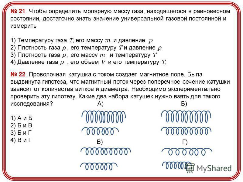 21. Чтобы определить молярную массу газа, находящегося в равновесном состоянии, достаточно знать значение универсальной газовой постоянной и измерить 1) Температуру газа Т, его массу m и давление p 2) Плотность газа ρ, его температуру Т и давление p