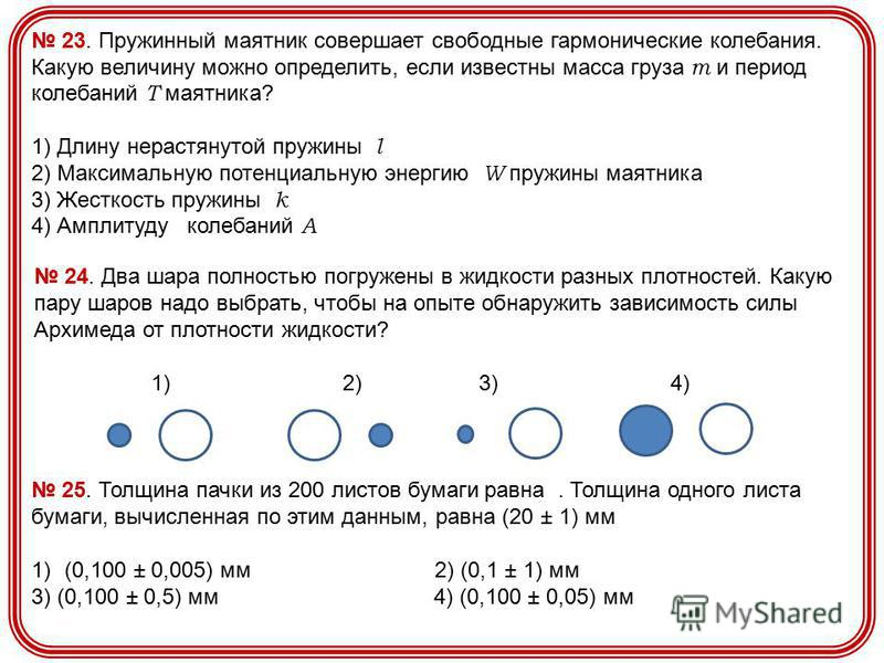 23. Пружинный маятник совершает свободные гармонические колебания. Какую величину можно определить, если известны масса груза m и период колебаний T маятника? 1) Длину нерастянутой пружины l 2) Максимальную потенциальную энергию W пружины маятника 3)