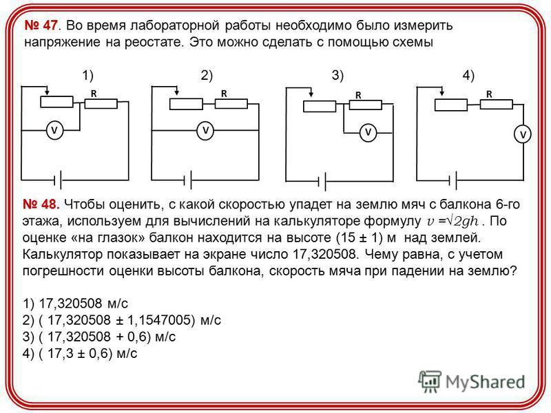 47. Во время лабораторной работы необходимо было измерить напряжение на реостате. Это можно сделать с помощью схемы 1) 2) 3) 4) R V R V R V R V 48. Чтобы оценить, с какой скоростью упадет на землю мяч с балкона 6-го этажа, используем для вычислений н
