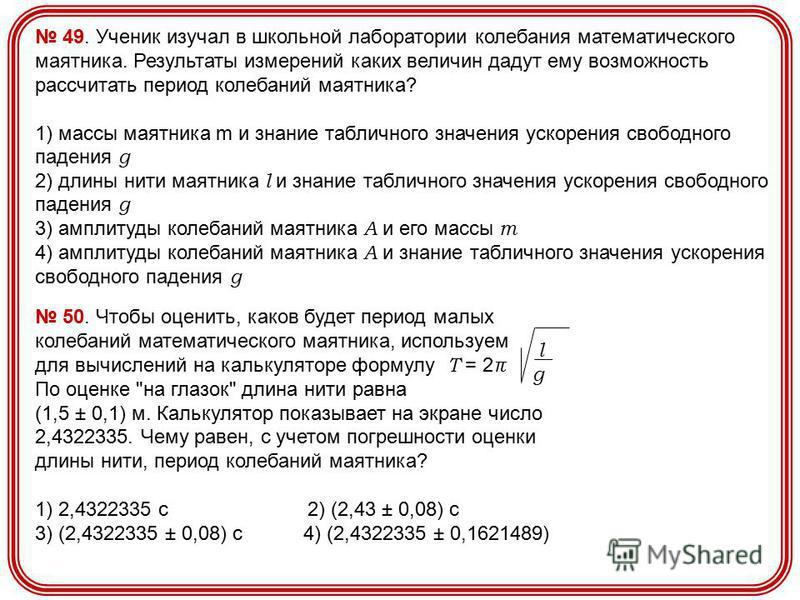49. Ученик изучал в школьной лаборатории колебания математического маятника. Результаты измерений каких величин дадут ему возможность рассчитать период колебаний маятника? 1) массы маятника m и знание табличного значения ускорения свободного падения