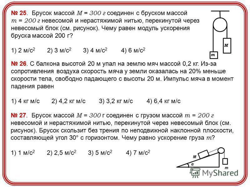 25. Брусок массой М = 300 г соединен с бруском массой m = 200 г невесомой и нерастяжимой нитью, перекинутой через невесомый блок (см. рисунок). Чему равен модуль ускорения бруска массой 200 г? 1) 2 м/с 2 2) 3 м/с 2 3) 4 м/с 2 4) 6 м/с 2 m М 26. С бал