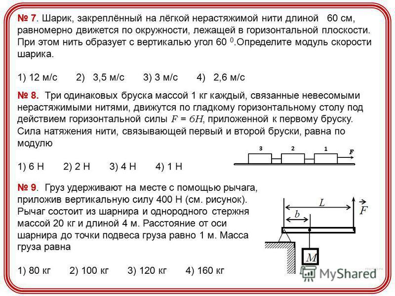 7. Шарик, закреплённый на лёгкой нерастяжимой нити длиной 60 см, равномерно движется по окружности, лежащей в горизонтальной плоскости. При этом нить образует с вертикалью угол 60 0. Определите модуль скорости шарика. 1) 12 м/с 2) 3,5 м/с 3) 3 м/с 4)