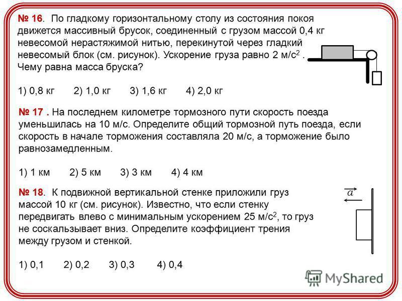 16. По гладкому горизонтальному столу из состояния покоя движется массивный брусок, соединенный с грузом массой 0,4 кг невесомой нерастяжимой нитью, перекинутой через гладкий невесомый блок (см. рисунок). Ускорение груза равно 2 м/с 2. Чему равна мас